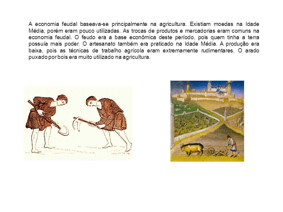 A economia feudal baseava-se principalmente na agricultura. Existiam moedas na Idade Média, porém eram pouco utilizadas. As trocas de produtos e merca