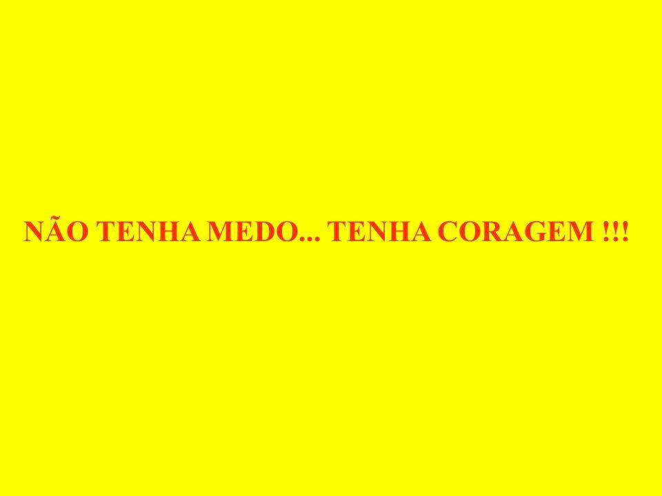 NÃO TENHA MEDO... TENHA CORAGEM !!!