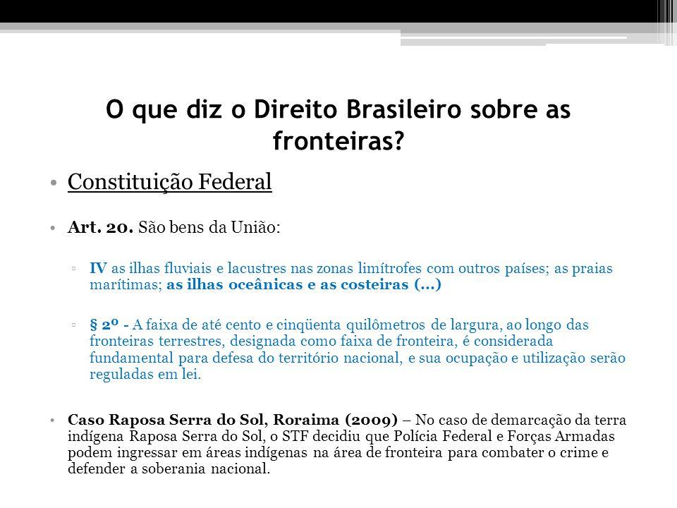 O que diz o Direito Brasileiro sobre as fronteiras? Constituição Federal Art. 20. São bens da União: IV as ilhas fluviais e lacustres nas zonas limítr