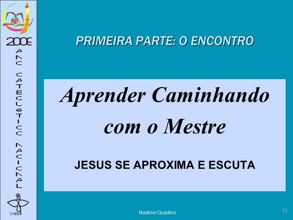 Nadimir Quadros 11 PRIMEIRA PARTE: O ENCONTRO Aprender Caminhando com o Mestre JESUS SE APROXIMA E ESCUTA