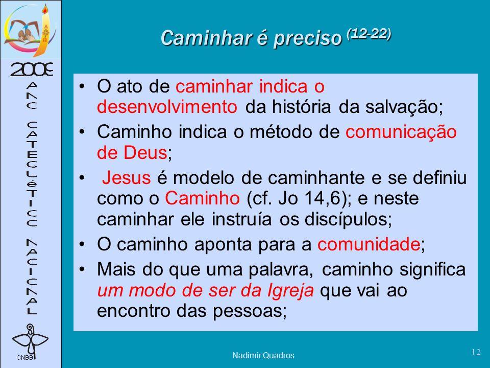 Nadimir Quadros 12 Caminhar é preciso (12-22) O ato de caminhar indica o desenvolvimento da história da salvação; Caminho indica o método de comunicação de Deus; Jesus é modelo de caminhante e se definiu como o Caminho (cf.