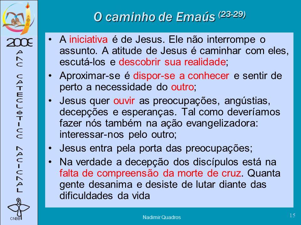 Nadimir Quadros 15 O caminho de Emaús (23-29) A iniciativa é de Jesus.