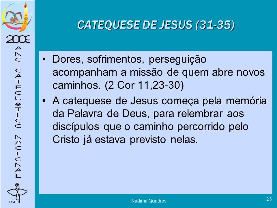 Nadimir Quadros 28 CATEQUESE DE JESUS (31-35) Dores, sofrimentos, perseguição acompanham a missão de quem abre novos caminhos.