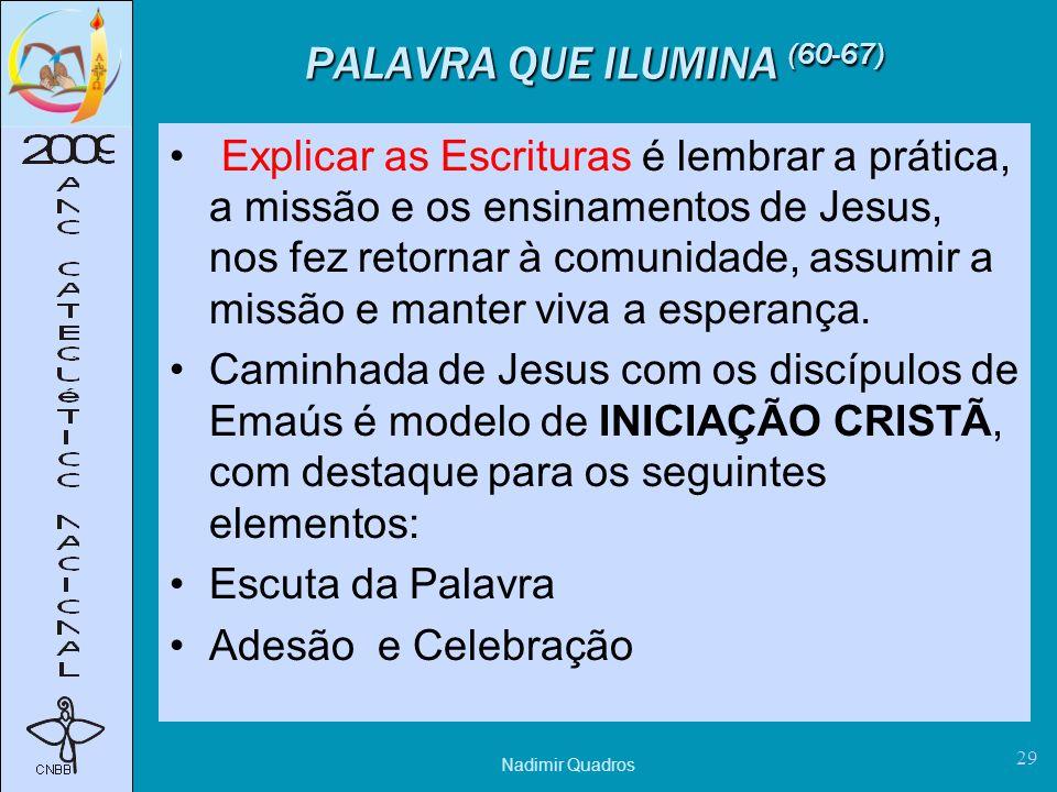 Nadimir Quadros 29 PALAVRA QUE ILUMINA (60-67) Explicar as Escrituras é lembrar a prática, a missão e os ensinamentos de Jesus, nos fez retornar à comunidade, assumir a missão e manter viva a esperança.