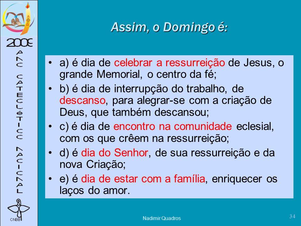 Nadimir Quadros 34 Assim, o Domingo é: a) é dia de celebrar a ressurreição de Jesus, o grande Memorial, o centro da fé; b) é dia de interrupção do trabalho, de descanso, para alegrar-se com a criação de Deus, que também descansou; c) é dia de encontro na comunidade eclesial, com os que crêem na ressurreição; d) é dia do Senhor, de sua ressurreição e da nova Criação; e) é dia de estar com a família, enriquecer os laços do amor.