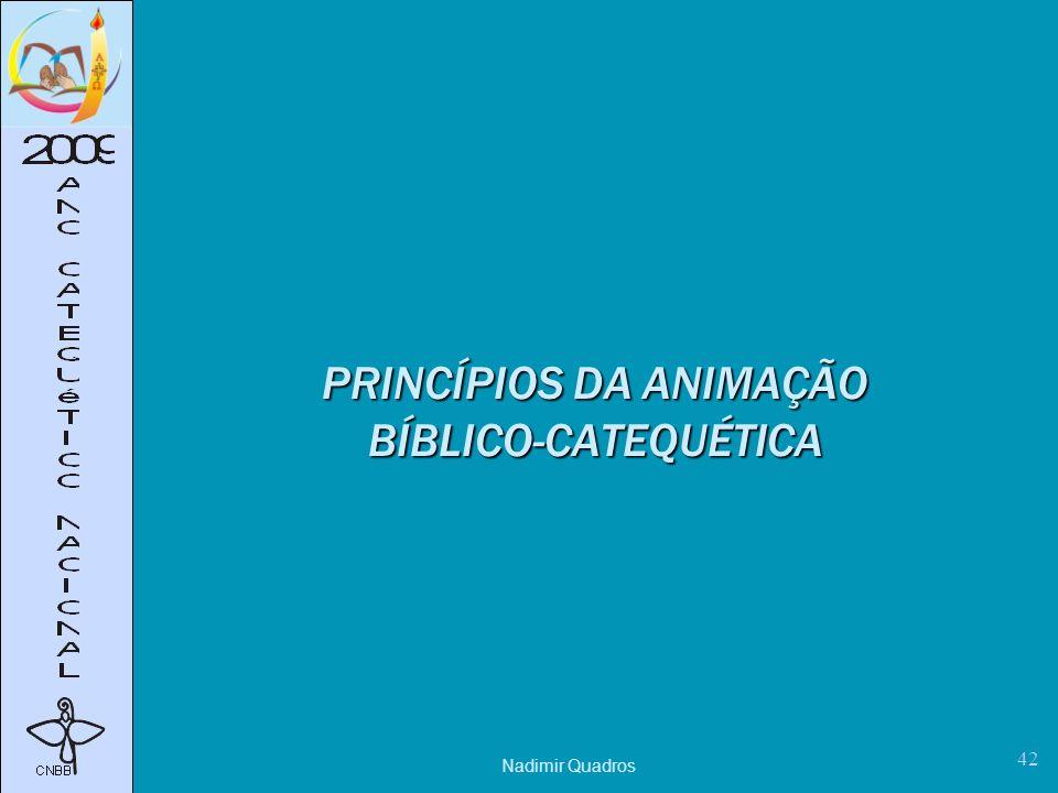 Nadimir Quadros 42 PRINCÍPIOS DA ANIMAÇÃO BÍBLICO-CATEQUÉTICA
