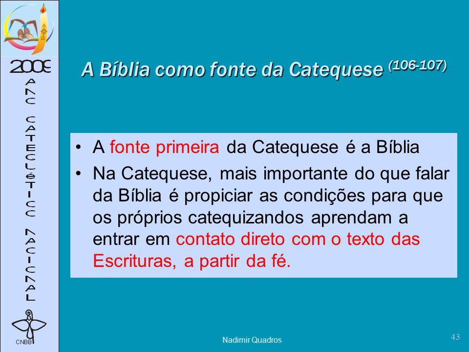 Nadimir Quadros 43 A Bíblia como fonte da Catequese (106-107) A fonte primeira da Catequese é a Bíblia Na Catequese, mais importante do que falar da Bíblia é propiciar as condições para que os próprios catequizandos aprendam a entrar em contato direto com o texto das Escrituras, a partir da fé.