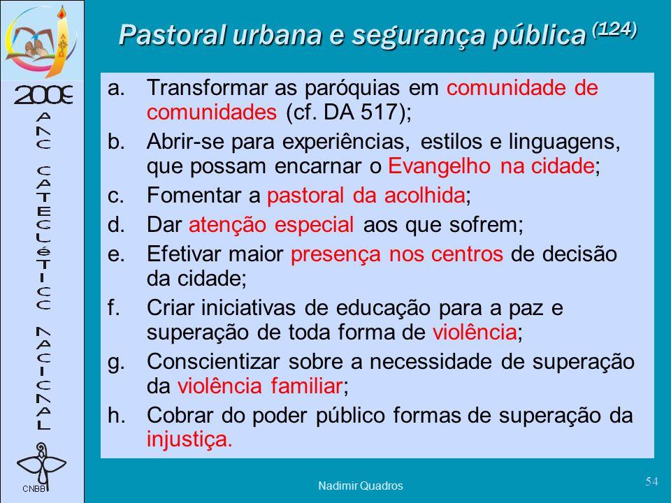Nadimir Quadros 54 Pastoral urbana e segurança pública (124) a.Transformar as paróquias em comunidade de comunidades (cf.