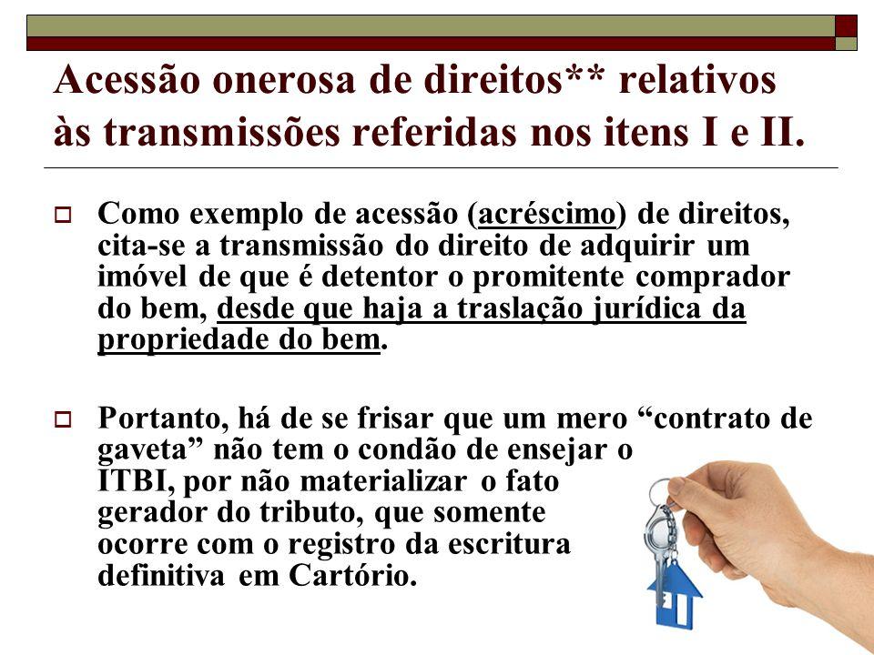 Acessão onerosa de direitos** relativos às transmissões referidas nos itens I e II. Como exemplo de acessão (acréscimo) de direitos, cita-se a transmi