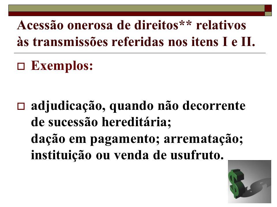 Acessão onerosa de direitos** relativos às transmissões referidas nos itens I e II. Exemplos: adjudicação, quando não decorrente de sucessão hereditár
