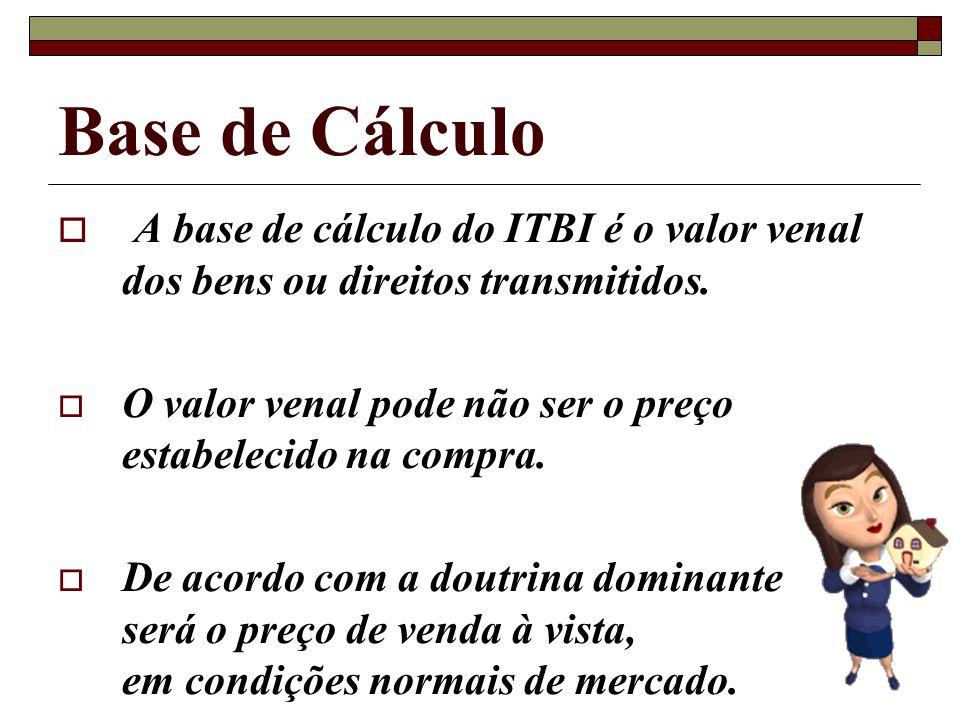 Base de Cálculo A base de cálculo do ITBI é o valor venal dos bens ou direitos transmitidos. O valor venal pode não ser o preço estabelecido na compra