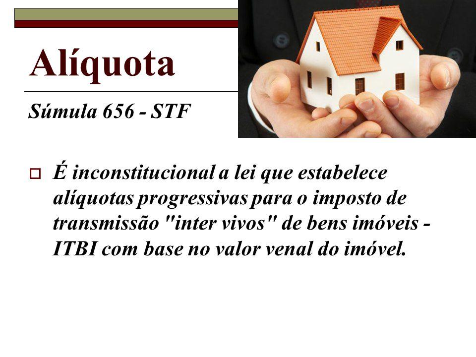 Súmula 656 - STF É inconstitucional a lei que estabelece alíquotas progressivas para o imposto de transmissão