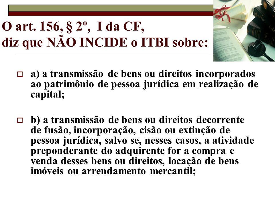 O art. 156, § 2º, I da CF, diz que NÃO INCIDE o ITBI sobre: a) a transmissão de bens ou direitos incorporados ao patrimônio de pessoa jurídica em real