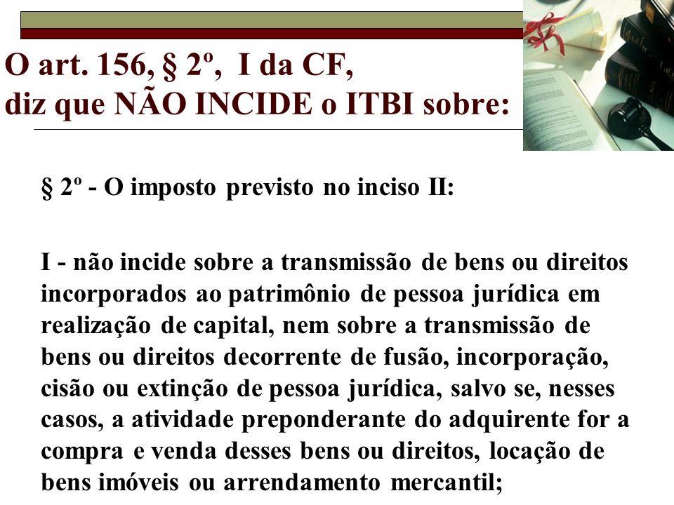 O art. 156, § 2º, I da CF, diz que NÃO INCIDE o ITBI sobre: § 2º - O imposto previsto no inciso II: I - não incide sobre a transmissão de bens ou dire