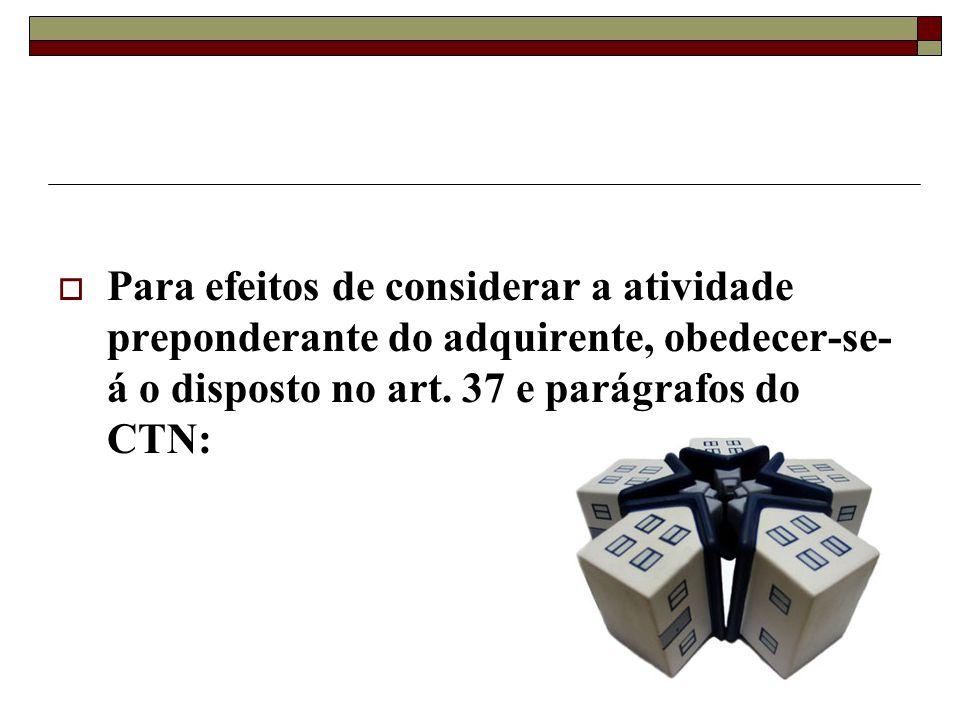 Para efeitos de considerar a atividade preponderante do adquirente, obedecer-se- á o disposto no art. 37 e parágrafos do CTN: