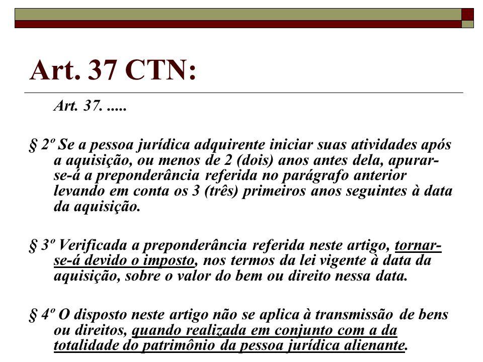 Art. 37 CTN: Art. 37...... § 2º Se a pessoa jurídica adquirente iniciar suas atividades após a aquisição, ou menos de 2 (dois) anos antes dela, apurar