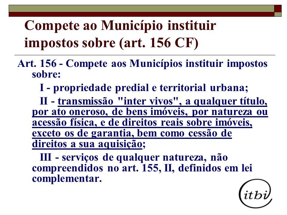 Art. 156 - Compete aos Municípios instituir impostos sobre: I - propriedade predial e territorial urbana; II - transmissão