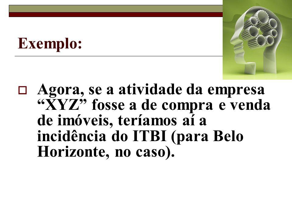 Exemplo: Agora, se a atividade da empresa XYZ fosse a de compra e venda de imóveis, teríamos aí a incidência do ITBI (para Belo Horizonte, no caso).