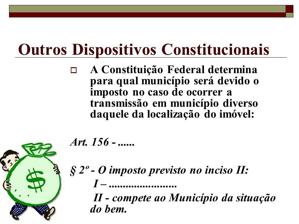 Outros Dispositivos Constitucionais A Constituição Federal determina para qual município será devido o imposto no caso de ocorrer a transmissão em mun