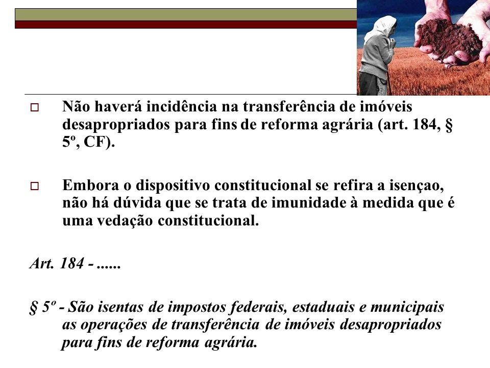 Não haverá incidência na transferência de imóveis desapropriados para fins de reforma agrária (art. 184, § 5º, CF). Embora o dispositivo constituciona