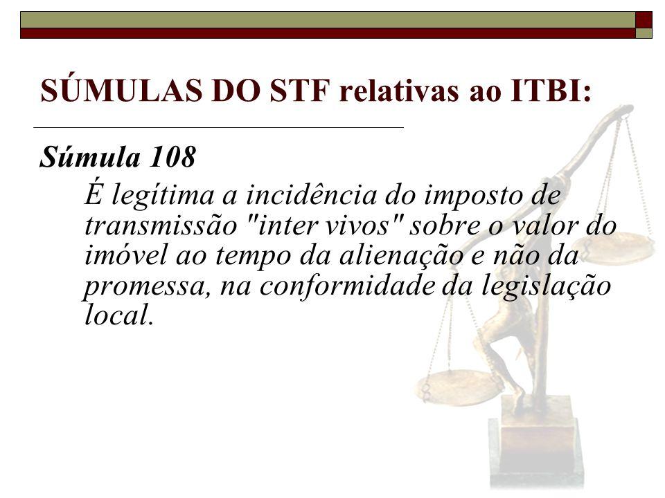 SÚMULAS DO STF relativas ao ITBI: Súmula 111 É legítima a incidência do imposto de transmissão inter vivos sobre a restituição, ao antigo proprietário, de imóvel que deixou de servir à finalidade da sua desapropriação.