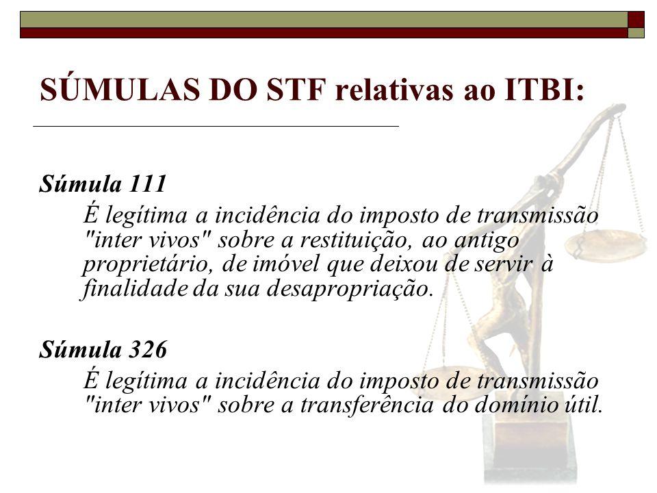SÚMULAS DO STF relativas ao ITBI: Súmula 110 O imposto de transmissão inter vivos não incide sobre a construção, ou parte dela, realizada pelo adquirente, mas sobre o que tiver sido construído ao tempo da alienação do terreno.