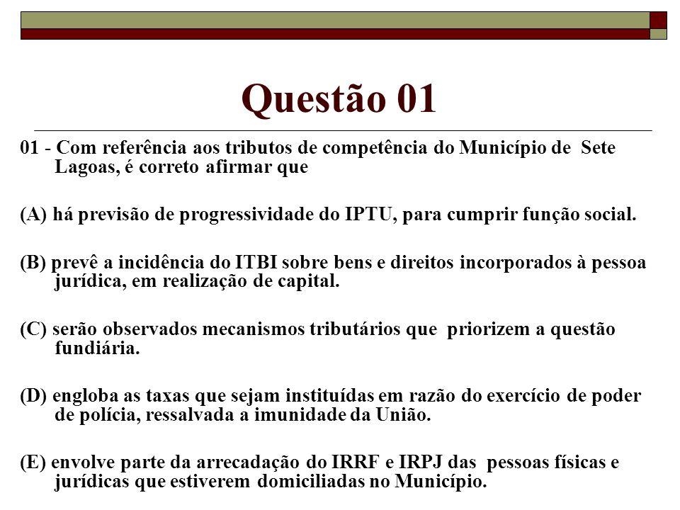 Questão 01 01 - Com referência aos tributos de competência do Município de Sete Lagoass, é correto afirmar que (A) há previsão de progressividade do IPTU, para cumprir função social.