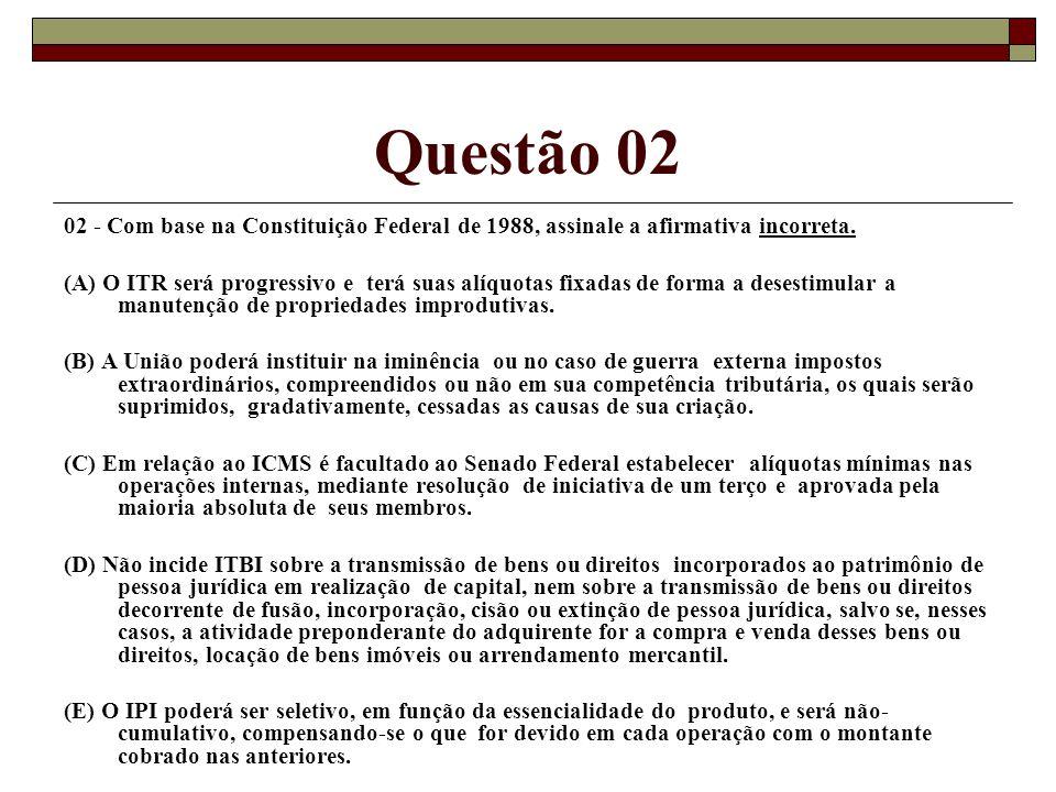 Questão 02 02 - Com base na Constituição Federal de 1988, assinale a afirmativa incorreta. (A) O ITR será progressivo e terá suas alíquotas fixadas de