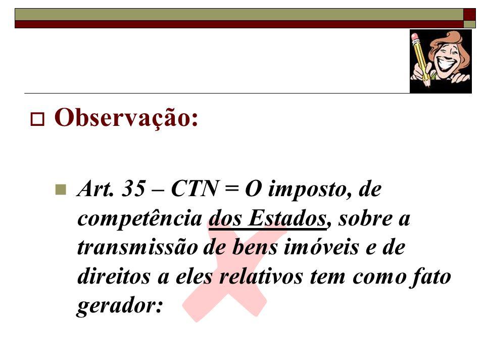 Observação: Art. 35 – CTN = O imposto, de competência dos Estados, sobre a transmissão de bens imóveis e de direitos a eles relativos tem como fato ge