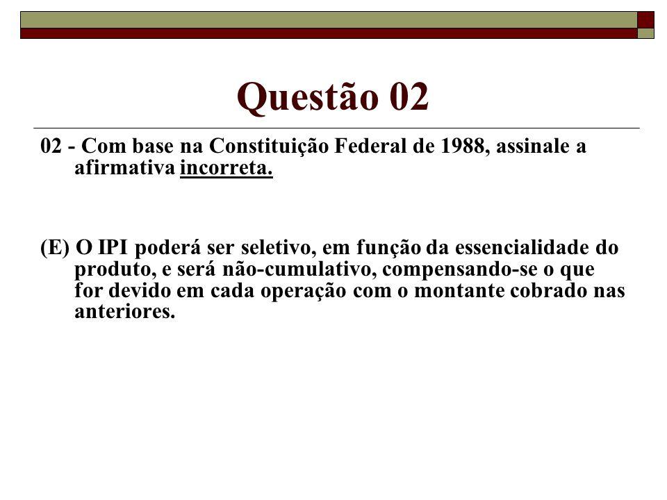 Questão 02 02 - Com base na Constituição Federal de 1988, assinale a afirmativa incorreta. (E) O IPI poderá ser seletivo, em função da essencialidade