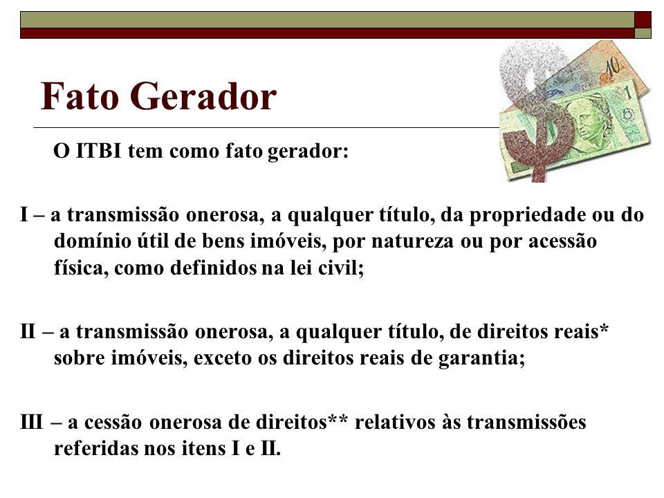 Fato Gerador O ITBI tem como fato gerador: I – a transmissão onerosa, a qualquer título, da propriedade ou do domínio útil de bens imóveis, por nature