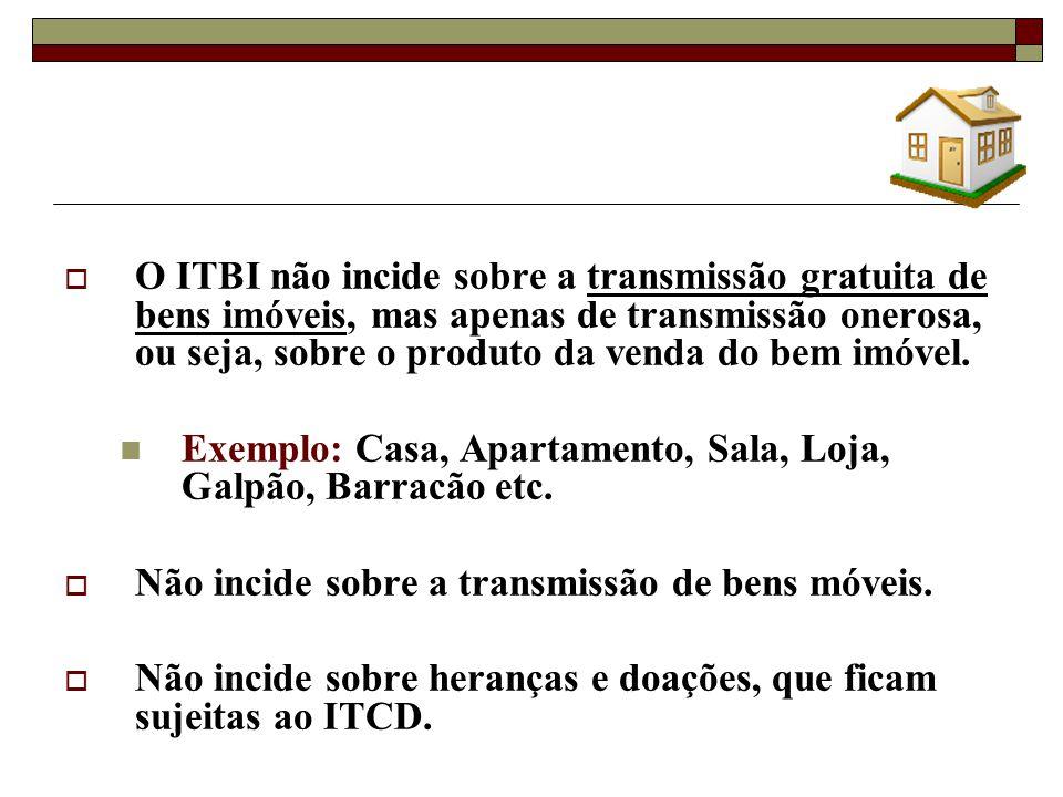 O ITBI não incide sobre a transmissão gratuita de bens imóveis, mas apenas de transmissão onerosa, ou seja, sobre o produto da venda do bem imóvel. Ex