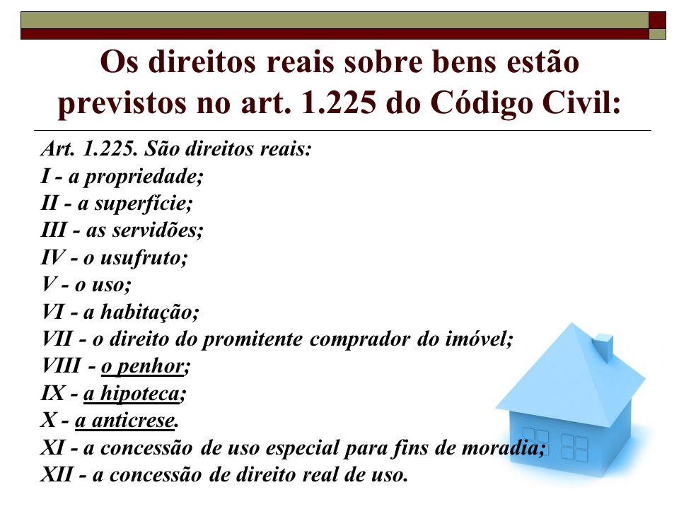 Os direitos reais sobre bens estão previstos no art. 1.225 do Código Civil: Art. 1.225. São direitos reais: I - a propriedade; II - a superfície; III