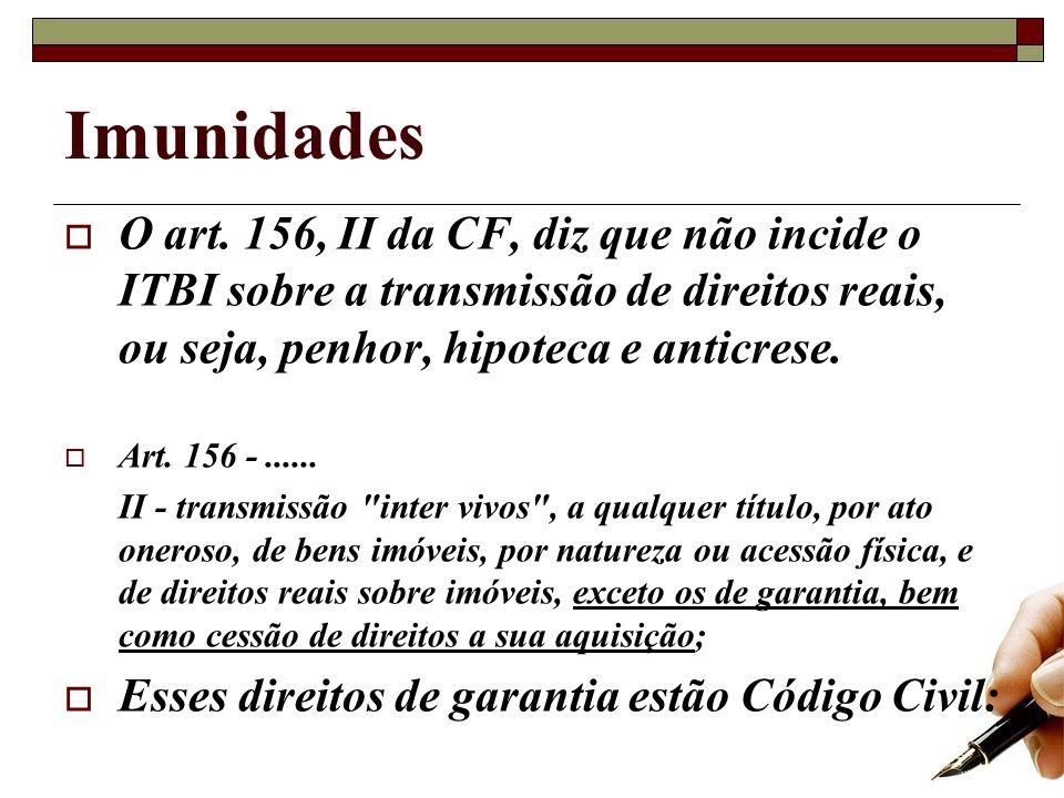 Imunidades O art. 156, II da CF, diz que não incide o ITBI sobre a transmissão de direitos reais, ou seja, penhor, hipoteca e anticrese. Art. 156 -...