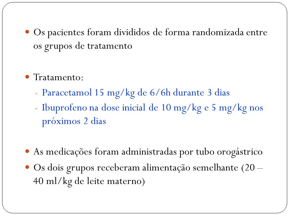 Os pacientes foram divididos de forma randomizada entre os grupos de tratamento Tratamento:  Paracetamol 15 mg/kg de 6/6h durante 3 dias  Ibuprofeno na dose inicial de 10 mg/kg e 5 mg/kg nos próximos 2 dias As medicações foram administradas por tubo orogástrico Os dois grupos receberam alimentação semelhante (20 – 40 ml/kg de leite materno)