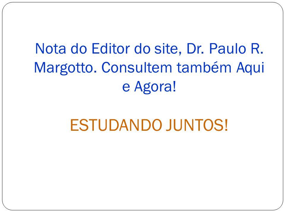 Nota do Editor do site, Dr. Paulo R. Margotto. Consultem também Aqui e Agora! ESTUDANDO JUNTOS!