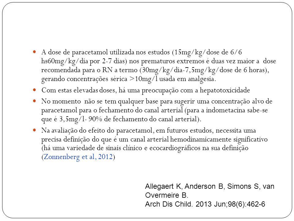 A dose de paracetamol utilizada nos estudos (15mg/kg/dose de 6/6 hs60mg/kg/dia por 2-7 dias) nos prematuros extremos é duas vez maior a dose recomendada para o RN a termo (30mg/kg/dia-7,5mg/kg/dose de 6 horas), gerando concentrações sérica >10mg/l usada em analgesia.