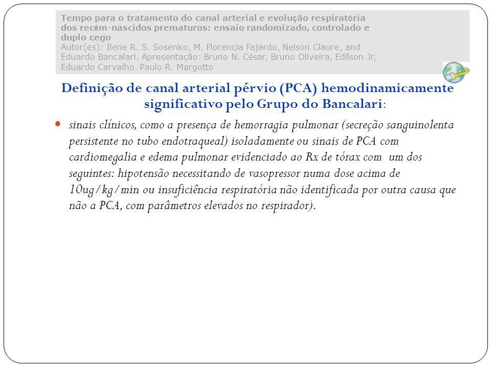 Definição de canal arterial pérvio (PCA) hemodinamicamente significativo pelo Grupo do Bancalari: sinais clínicos, como a presença de hemorragia pulmonar (secreção sanguinolenta persistente no tubo endotraqueal) isoladamente ou sinais de PCA com cardiomegalia e edema pulmonar evidenciado ao Rx de tórax com um dos seguintes: hipotensão necessitando de vasopressor numa dose acima de 10ug/kg/min ou insuficiência respiratória não identificada por outra causa que não a PCA, com parâmetros elevados no respirador).