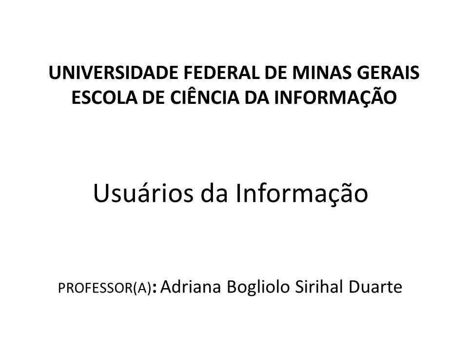 UNIVERSIDADE FEDERAL DE MINAS GERAIS ESCOLA DE CIÊNCIA DA INFORMAÇÃO Usuários da Informação PROFESSOR(A) : Adriana Bogliolo Sirihal Duarte