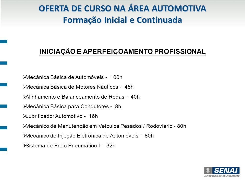 OFERTA DE CURSO NA ÁREA AUTOMOTIVA Formação Inicial e Continuada INICIAÇÃO E APERFEIÇOAMENTO PROFISSIONAL Mecânica Básica de Automóveis - 100h Mecânica Básica de Motores Náuticos - 45h Alinhamento e Balanceamento de Rodas - 40h Mecânica Básica para Condutores - 8h Lubrificador Automotivo - 16h Mecânico de Manutenção em Veículos Pesados / Rodoviário - 80h Mecânico de Injeção Eletrônica de Automóveis - 80h Sistema de Freio Pneumático I - 32h