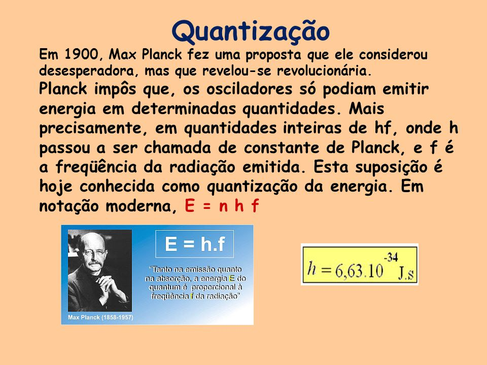 Quantização Em 1900, Max Planck fez uma proposta que ele considerou desesperadora, mas que revelou-se revolucionária. Planck impôs que, os osciladores