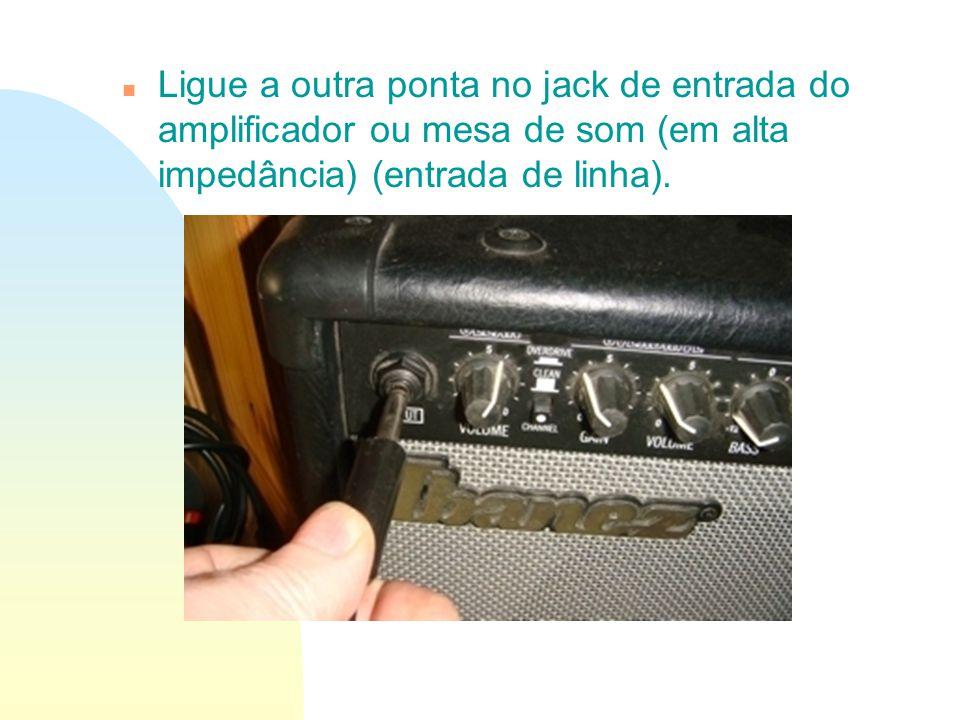 n Ligue a outra ponta no jack de entrada do amplificador ou mesa de som (em alta impedância) (entrada de linha).