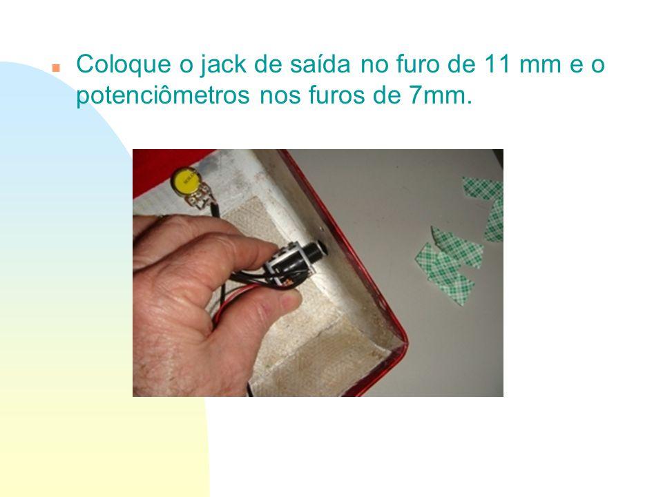 n Coloque o jack de saída no furo de 11 mm e o potenciômetros nos furos de 7mm.