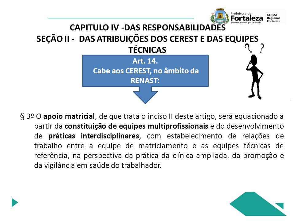 CAPITULO IV -DAS RESPONSABILIDADES SEÇÃO II - DAS ATRIBUIÇÕES DOS CEREST E DAS EQUIPES TÉCNICAS Art. 14. Cabe aos CEREST, no âmbito da RENAST: § 3º O