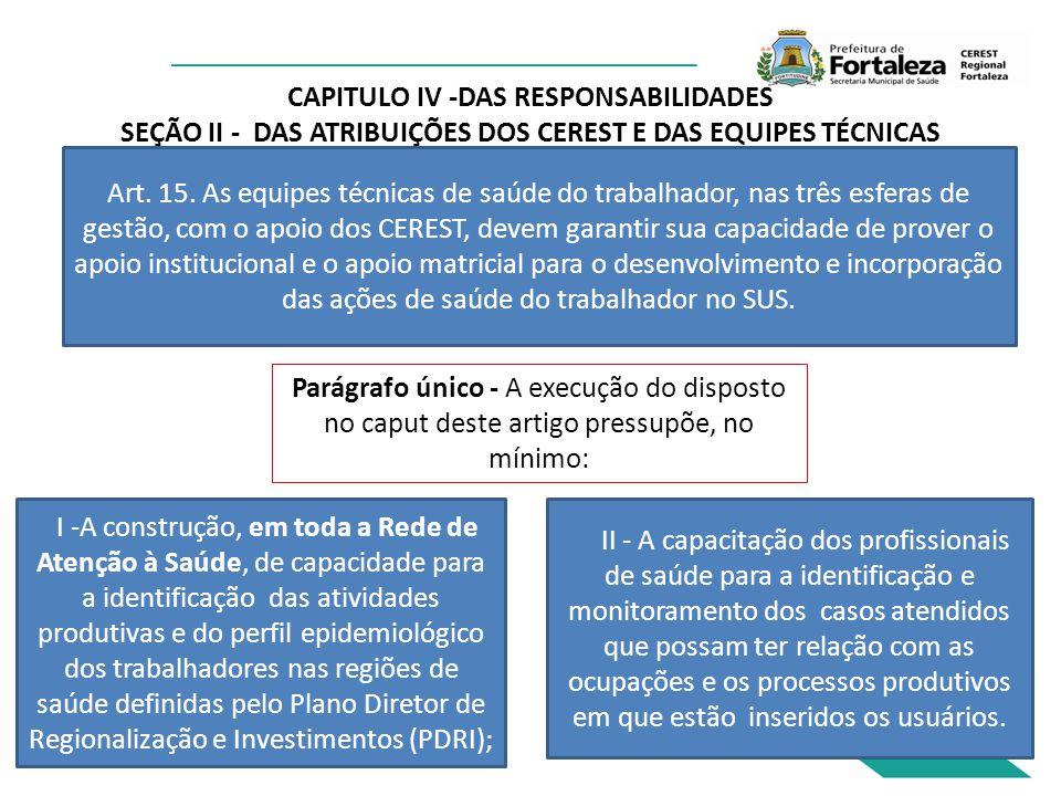 CAPITULO IV -DAS RESPONSABILIDADES SEÇÃO II - DAS ATRIBUIÇÕES DOS CEREST E DAS EQUIPES TÉCNICAS Art. 15. As equipes técnicas de saúde do trabalhador,