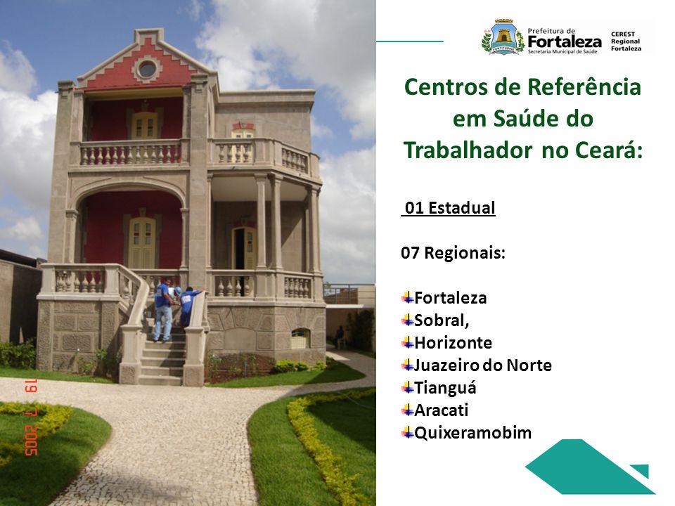 Centros de Referência em Saúde do Trabalhador no Ceará: 01 Estadual 07 Regionais: Fortaleza Sobral, Horizonte Juazeiro do Norte Tianguá Aracati Quixeramobim