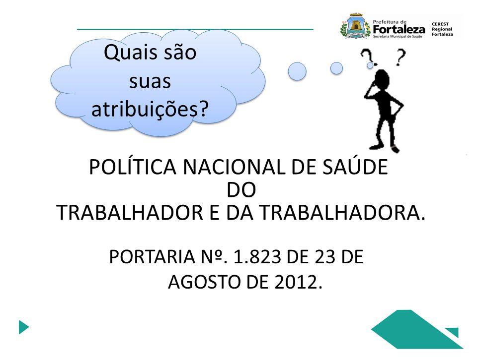 POLÍTICA NACIONAL DE SAÚDE DO TRABALHADOR E DA TRABALHADORA. PORTARIA Nº. 1.823 DE 23 DE AGOSTO DE 2012. Quais são suas atribuições?