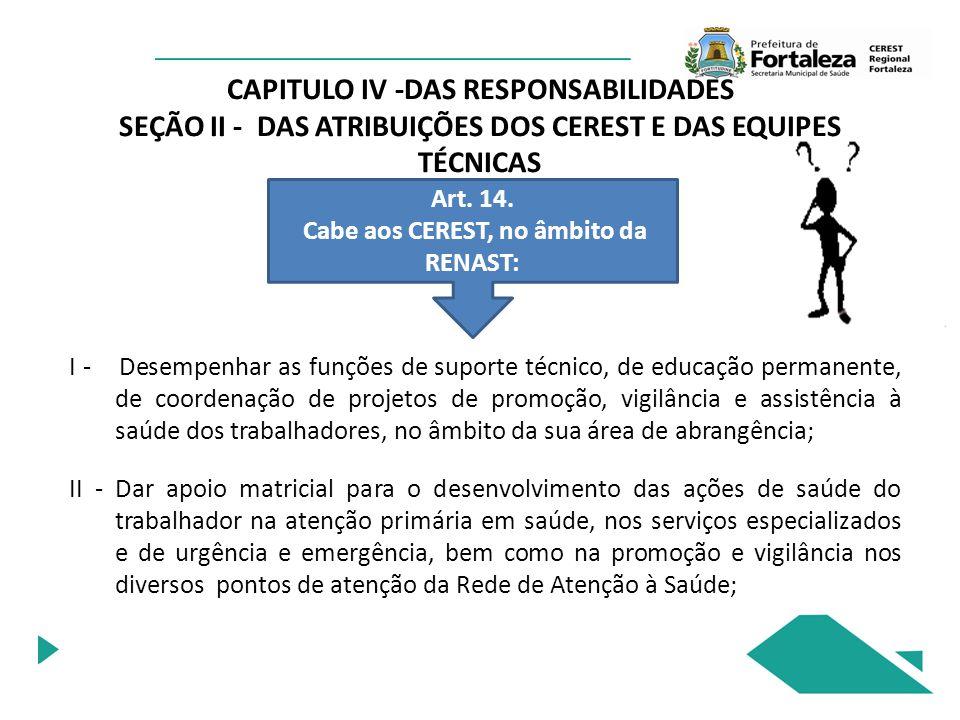CAPITULO IV -DAS RESPONSABILIDADES SEÇÃO II - DAS ATRIBUIÇÕES DOS CEREST E DAS EQUIPES TÉCNICAS Art. 14. Cabe aos CEREST, no âmbito da RENAST: I - Des