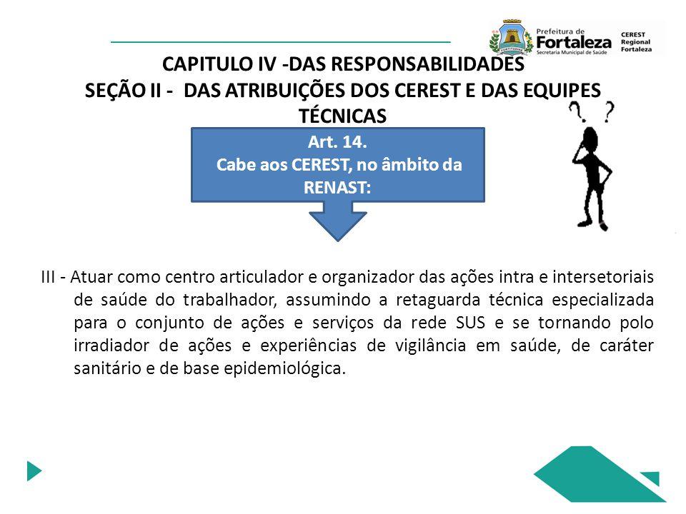 CAPITULO IV -DAS RESPONSABILIDADES SEÇÃO II - DAS ATRIBUIÇÕES DOS CEREST E DAS EQUIPES TÉCNICAS Art. 14. Cabe aos CEREST, no âmbito da RENAST: III - A