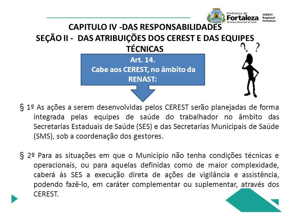 CAPITULO IV -DAS RESPONSABILIDADES SEÇÃO II - DAS ATRIBUIÇÕES DOS CEREST E DAS EQUIPES TÉCNICAS Art. 14. Cabe aos CEREST, no âmbito da RENAST: § 1º As